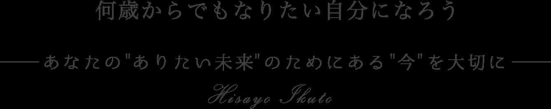"""何歳からでもなりたい自分になろうHisayo Ikutoあなたの """"ありたい未来""""のためにある""""今""""を大切に"""